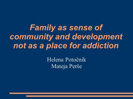 Family as sense of community and development not as a place for addiction Helena Potočnik Mateja Perše.