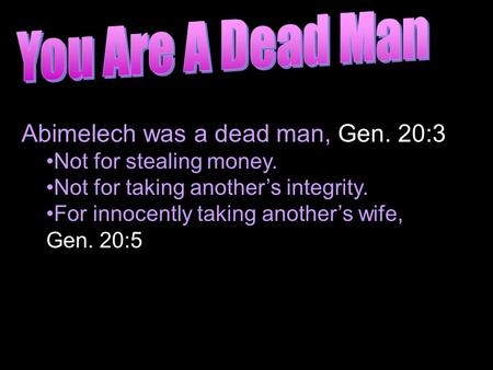 Abimelech was a dead man, Gen. 20:3 Not for stealing money. Not for taking another's integrity. For innocently taking another's wife, Gen. 20:5.