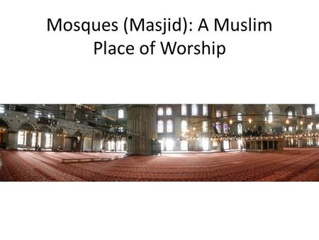 Mosques (Masjid): A Muslim Place of Worship. The Courtyard Usually square with a courtyard at one end The courtyard contains water for ritual washing.