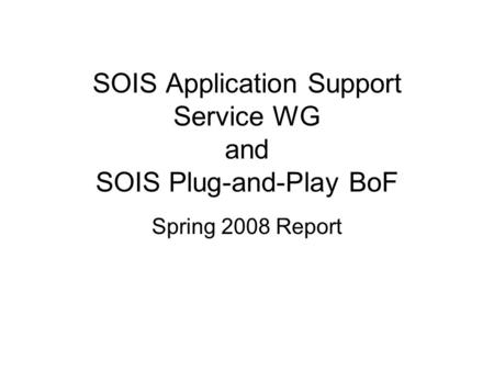 SOIS Application Support Service WG and SOIS Plug-and-Play BoF Spring 2008 Report.