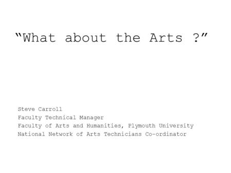 """What about the Arts ?"" Steve Carroll Faculty Technical Manager Faculty of Arts and Humanities, Plymouth University National Network of Arts Technicians."