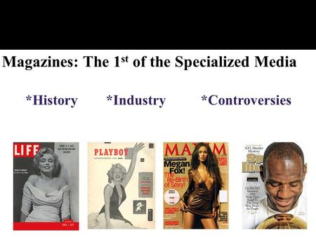 Magazines: The 1 st of the Specialized Media *History*Industry *Controversies.