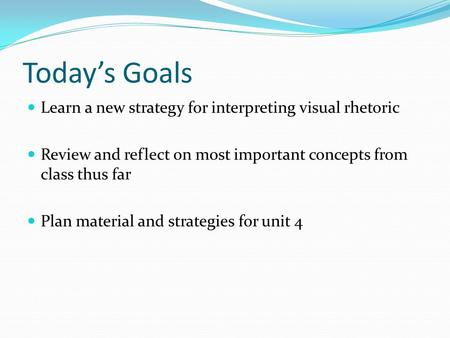 Today's Goals Learn a new strategy for interpreting visual rhetoric Review and reflect on most important concepts from class thus far Plan material and.