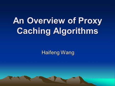 An Overview of Proxy Caching Algorithms Haifeng Wang.