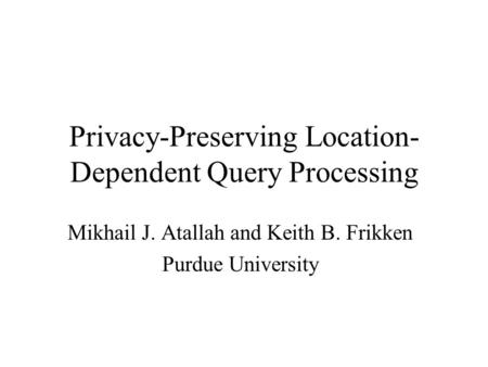 Privacy-Preserving Location- Dependent Query Processing Mikhail J. Atallah and Keith B. Frikken Purdue University.