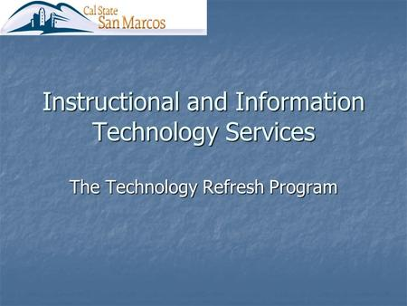 Instructional and Information Technology Services The Technology Refresh Program.