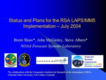 Status and Plans for the RSA LAPS/MM5 Implementation – July 2004 Brent Shaw*, John McGinley, Steve Albers* NOAA Forecast Systems Laboratory *In collaboration.