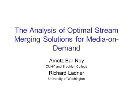 The Analysis of Optimal Stream Merging Solutions for Media-on- Demand Amotz Bar-Noy CUNY and Brooklyn College Richard Ladner University of Washington.