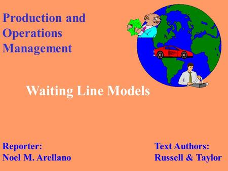 Production and Operations Management Waiting Line Models Text Authors: Russell & Taylor Reporter: Noel M. Arellano.