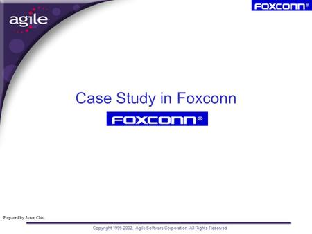 Prepared by Jason Chiu Copyright 1995-2002, Agile Software Corporation. All Rights Reserved Case Study in Foxconn.