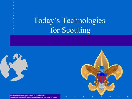 Today's Technologies for Scouting © All rights reserved, Wayne A. Burke, PE 23 March 2002 These are my opinions, not.