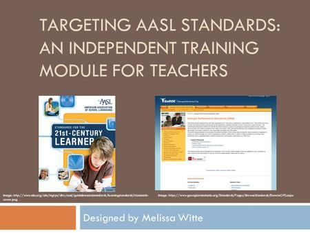 TARGETING AASL STANDARDS: AN INDEPENDENT TRAINING MODULE FOR TEACHERS Designed by Melissa Witte Image: