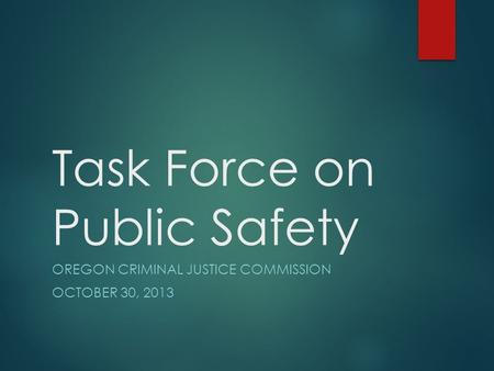 Task Force on Public Safety OREGON CRIMINAL JUSTICE COMMISSION OCTOBER 30, 2013.