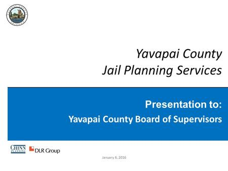 Yavapai County Jail Planning Services Presentation to: Yavapai County Board of Supervisors January 6, 2016.