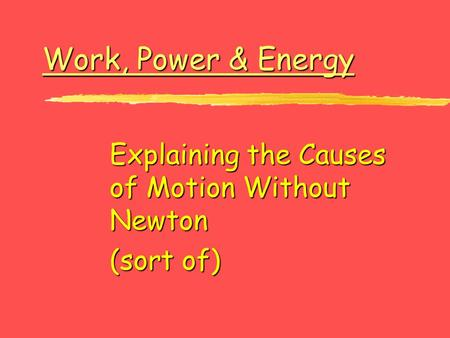 Work, Power & Energy Work, Power & Energy Explaining the Causes of Motion Without Newton (sort of)