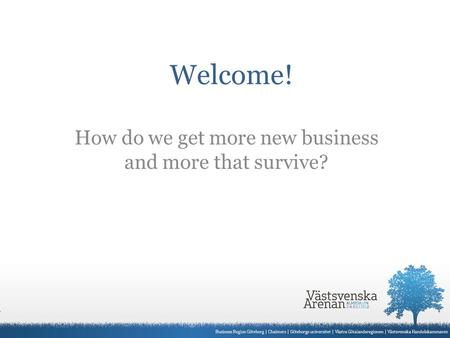 Welcome! How do we get more new business and more that survive?