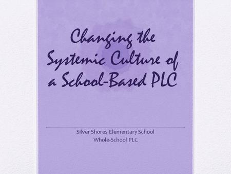 Changing the Systemic Culture of a School-Based PLC Silver Shores Elementary School Whole-School PLC.