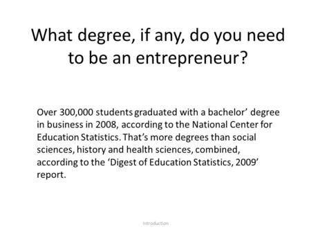What degree, if any, do you need to be an entrepreneur? Introduction Over 300,000 students graduated with a bachelor' degree in business in 2008, according.