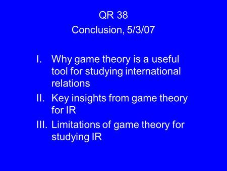 QR 38 Conclusion, 5/3/07 I.Why game theory is a useful tool for studying international relations II.Key insights from game theory for IR III.Limitations.