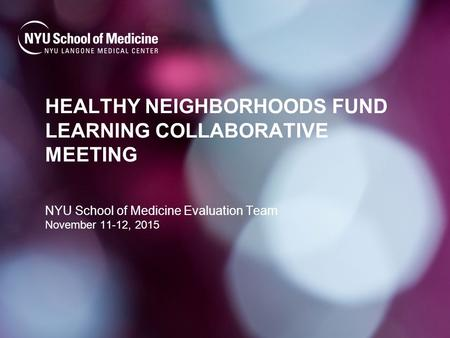 HEALTHY NEIGHBORHOODS FUND LEARNING COLLABORATIVE MEETING NYU School of Medicine Evaluation Team November 11-12, 2015.
