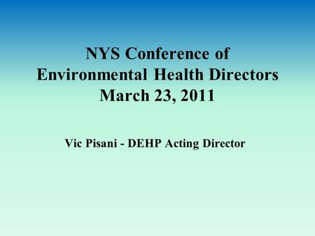 NYS Conference of Environmental Health Directors March 23, 2011 Vic Pisani - DEHP Acting Director.