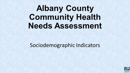 Albany County Community Health Needs Assessment Sociodemographic Indicators.