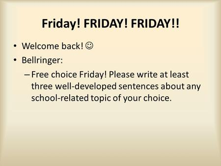 Friday! FRIDAY! FRIDAY!! Welcome back! Bellringer: – Free choice Friday! Please write at least three well-developed sentences about any school-related.