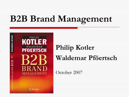 B2B Brand Management Philip Kotler Waldemar Pföertsch October 2007.