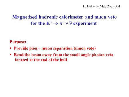 Magnetized hadronic calorimeter and muon veto for the K +   +  experiment L. DiLella, May 25, 2004 Purpose:  Provide pion – muon separation (muon veto)