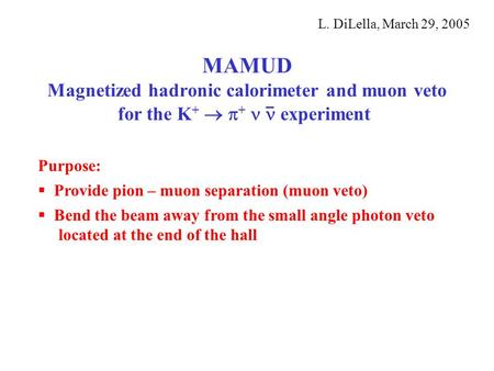 MAMUD Magnetized hadronic calorimeter and muon veto for the K +   +  experiment L. DiLella, March 29, 2005 Purpose:  Provide pion – muon separation.