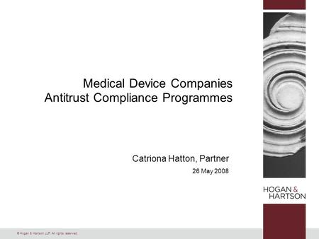 © Hogan & Hartson LLP. All rights reserved. Catriona Hatton, Partner 26 May 2008 Medical Device Companies Antitrust Compliance Programmes.