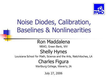 Noise Diodes, Calibration, Baselines & Nonlinearities Ron Maddalena NRAO, Green Bank, WV Shelly Hynes Louisiana School for Math, Science and the Arts,