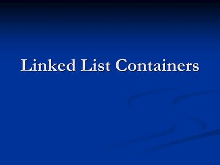 Linked List Containers. Linked Lists List consists of multiple listnodes List consists of multiple listnodes Each listnode consists of Each listnode consists.