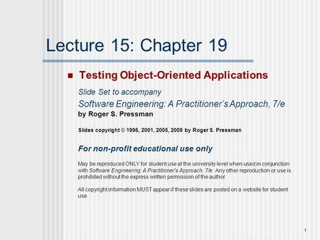 1 Lecture 15: Chapter 19 Testing Object-Oriented Applications Slide Set to accompany Software Engineering: A Practitioner's Approach, 7/e by Roger S. Pressman.