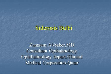 Siderosis Bulbi Zamzam Al-baker,MD Consultant Opthalmology Ophthalmology depart./Hamad Medical Corporation-Qatar.
