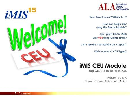 IMIS CEU Module Tag CEUs to Records in iMIS Presented by: Sherri Vanyek & Pamela Akins ALA Staff Training Learning Session How does it work? Where is it?