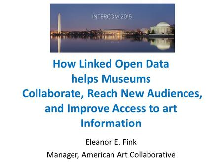 How Linked Open Data helps Museums Collaborate, Reach New Audiences, and Improve Access to art Information Eleanor E. Fink Manager, American Art Collaborative.