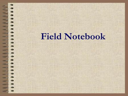 Field Notebook. Field Notebooks: 1.Permanent record of observational data.