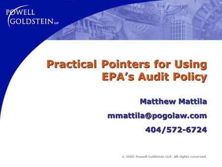 © 2005 Powell Goldstein LLP. All rights reserved. Practical Pointers for Using EPA's Audit Policy Matthew Mattila