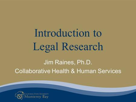 Introduction to Legal Research Jim Raines, Ph.D. Collaborative Health & Human Services.
