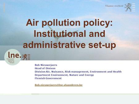 Air pollution policy: Institutional and administrative set-up Bob Nieuwejaers Head of Divison Division Air, Nuisance, Risk management, Environment and.