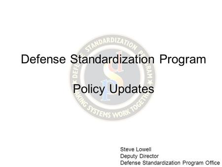 Defense Standardization Program Policy Updates Steve Lowell Deputy Director Defense Standardization Program Office.