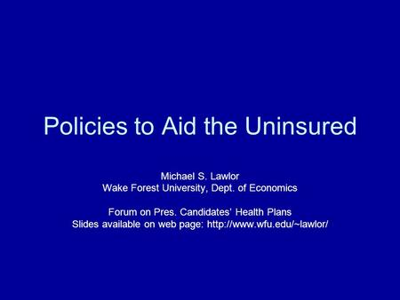 Policies to Aid the Uninsured Michael S. Lawlor Wake Forest University, Dept. of Economics Forum on Pres. Candidates' Health Plans Slides available on.