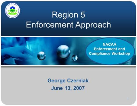 1 Region 5 Enforcement Approach George Czerniak June 13, 2007 NACAA Enforcement and Compliance Workshop.