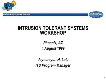 1 INTRUSION TOLERANT SYSTEMS WORKSHOP Phoenix, AZ 4 August 1999 Jaynarayan H. Lala ITS Program Manager.