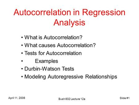 Slide #1 April 11, 2006 Bush 632 Lecture 12a Autocorrelation in Regression Analysis What is Autocorrelation? What causes Autocorrelation? Tests for Autocorrelation.