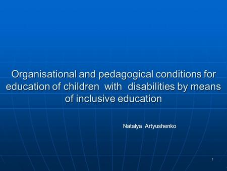 1 Organisational and pedagogical conditions for education of children with disabilities by means of inclusive education Natalya Artyushenko.