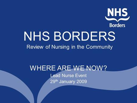 NHS BORDERS Review of Nursing in the Community WHERE ARE WE NOW? Lead Nurse Event 29 th January 2009.