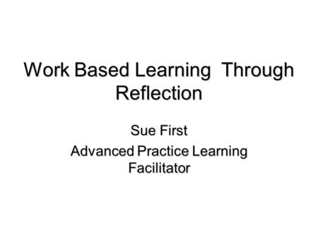 Work Based Learning Through Reflection Sue First Advanced Practice Learning Facilitator.