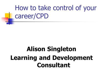 How to take control of your career/CPD Alison Singleton Learning and Development Consultant.